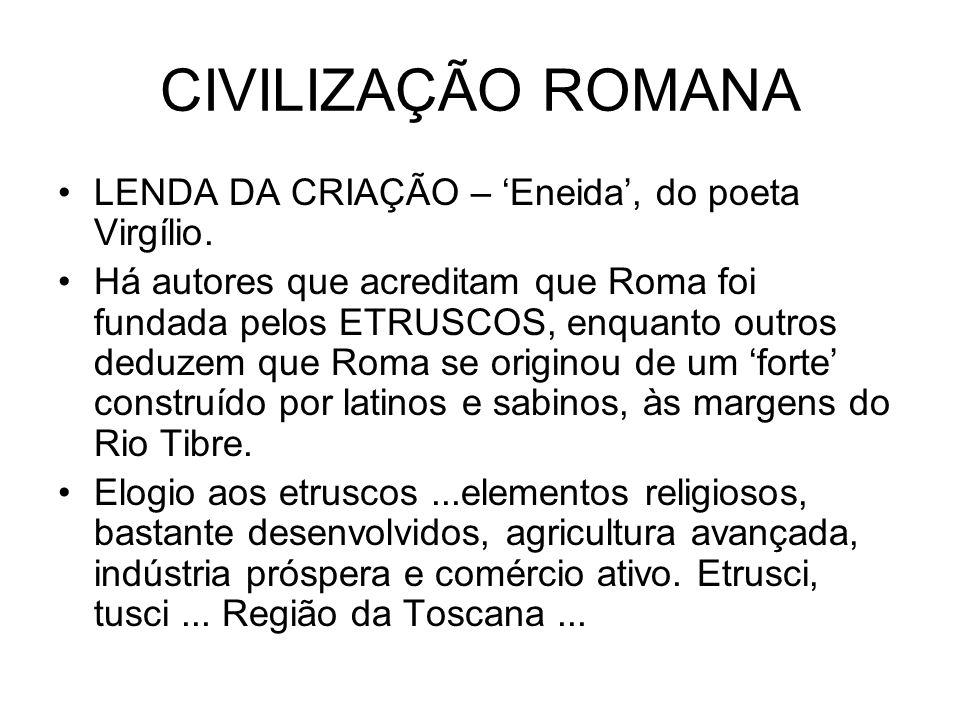 CIVILIZAÇÃO ROMANA LENDA DA CRIAÇÃO – Eneida, do poeta Virgílio. Há autores que acreditam que Roma foi fundada pelos ETRUSCOS, enquanto outros deduzem