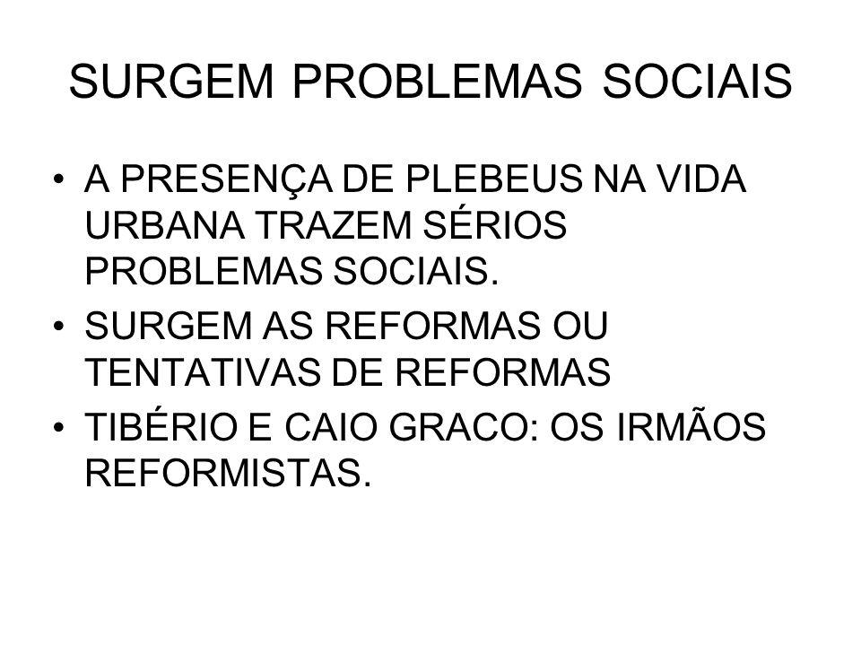 SURGEM PROBLEMAS SOCIAIS A PRESENÇA DE PLEBEUS NA VIDA URBANA TRAZEM SÉRIOS PROBLEMAS SOCIAIS. SURGEM AS REFORMAS OU TENTATIVAS DE REFORMAS TIBÉRIO E