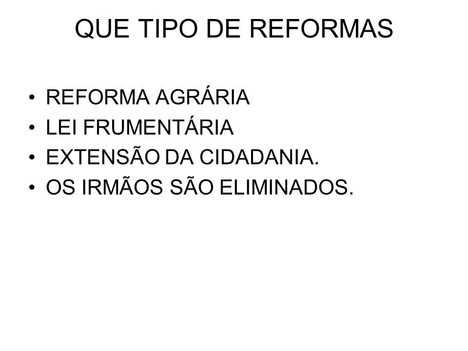 QUE TIPO DE REFORMAS REFORMA AGRÁRIA LEI FRUMENTÁRIA EXTENSÃO DA CIDADANIA. OS IRMÃOS SÃO ELIMINADOS.