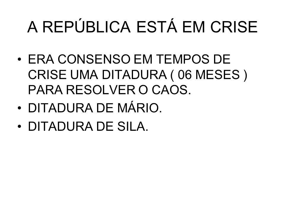 A REPÚBLICA ESTÁ EM CRISE ERA CONSENSO EM TEMPOS DE CRISE UMA DITADURA ( 06 MESES ) PARA RESOLVER O CAOS. DITADURA DE MÁRIO. DITADURA DE SILA.