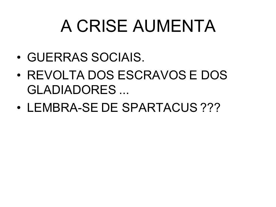 A CRISE AUMENTA GUERRAS SOCIAIS. REVOLTA DOS ESCRAVOS E DOS GLADIADORES... LEMBRA-SE DE SPARTACUS ???