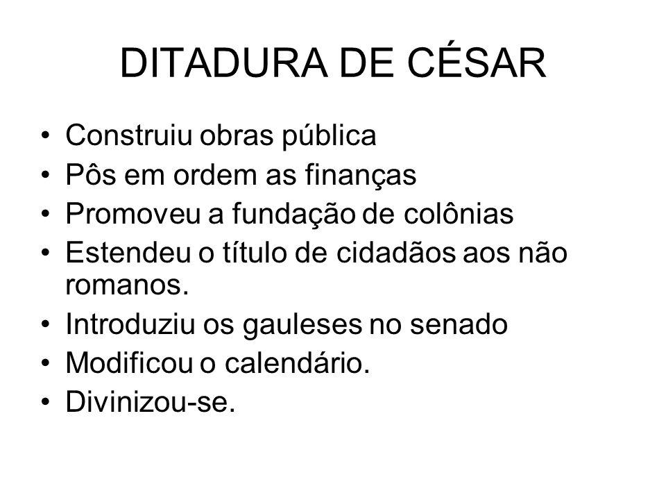 DITADURA DE CÉSAR Construiu obras pública Pôs em ordem as finanças Promoveu a fundação de colônias Estendeu o título de cidadãos aos não romanos. Intr