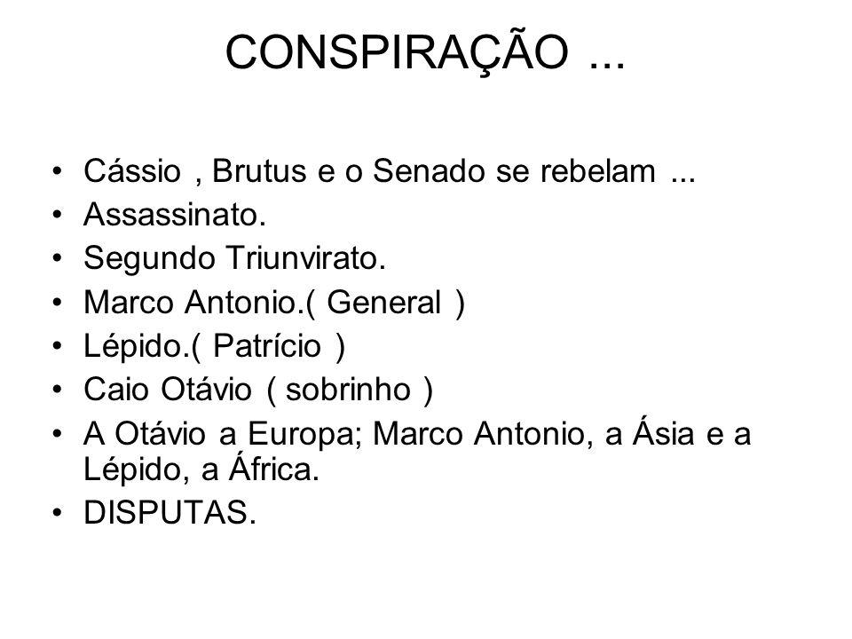 CONSPIRAÇÃO... Cássio, Brutus e o Senado se rebelam... Assassinato. Segundo Triunvirato. Marco Antonio.( General ) Lépido.( Patrício ) Caio Otávio ( s