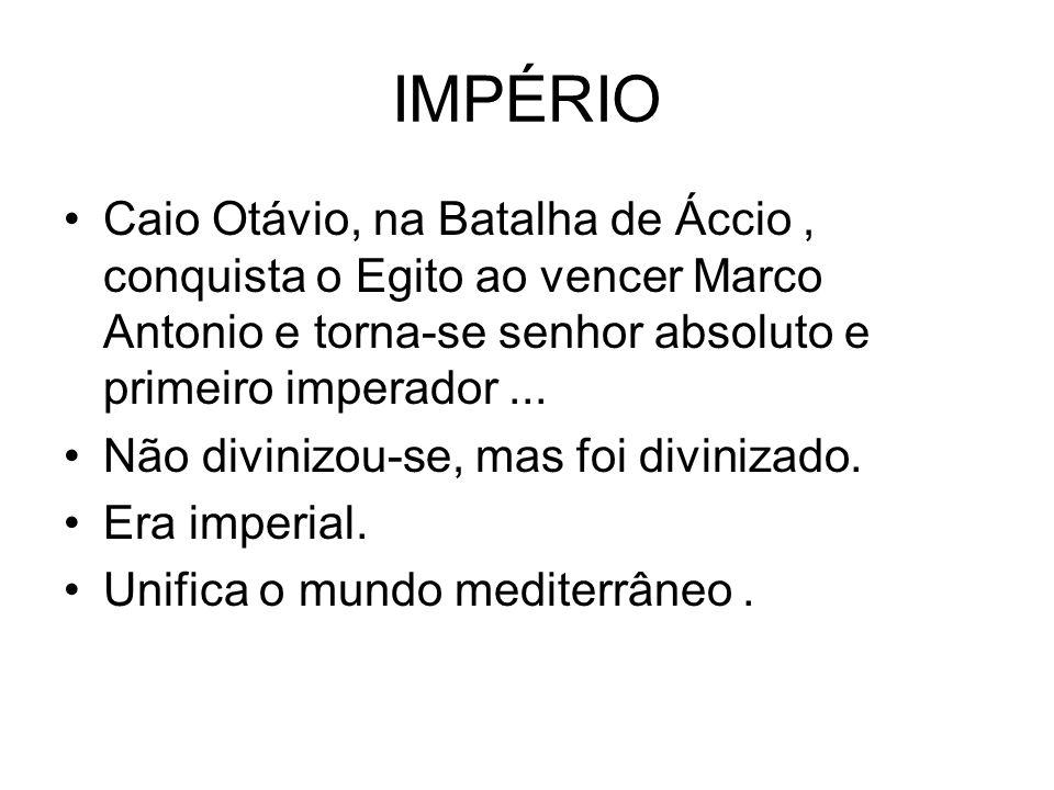 IMPÉRIO Caio Otávio, na Batalha de Áccio, conquista o Egito ao vencer Marco Antonio e torna-se senhor absoluto e primeiro imperador... Não divinizou-s