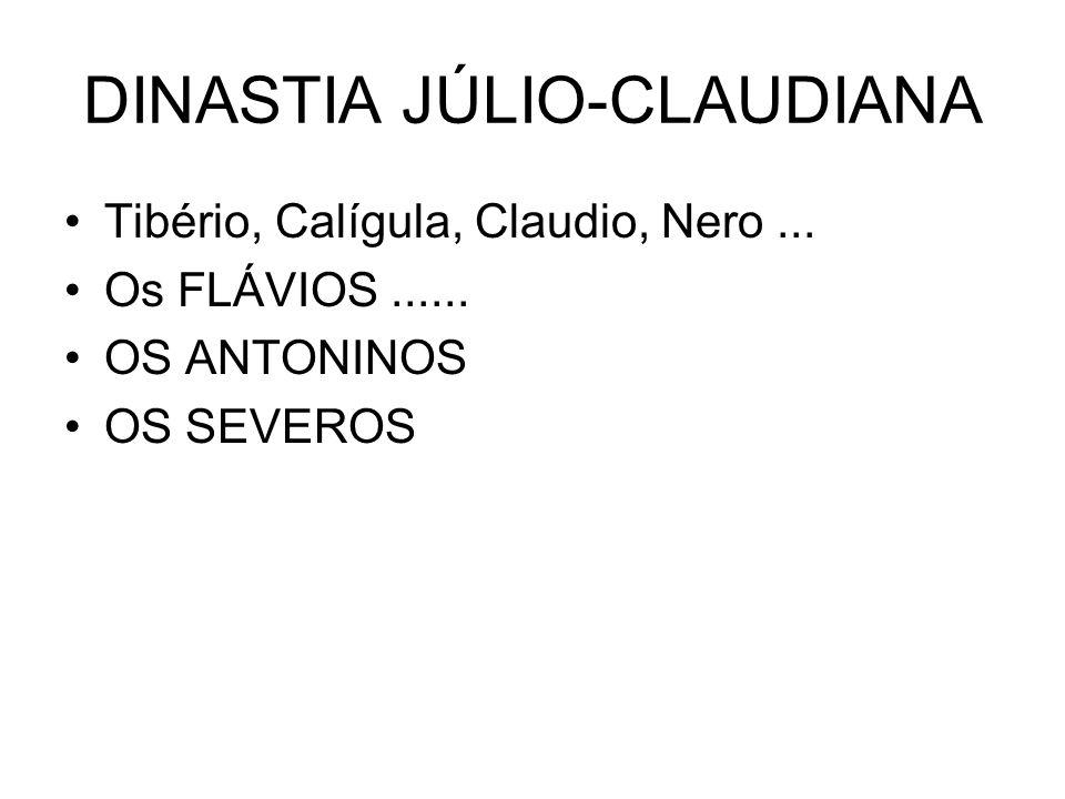 DINASTIA JÚLIO-CLAUDIANA Tibério, Calígula, Claudio, Nero... Os FLÁVIOS...... OS ANTONINOS OS SEVEROS