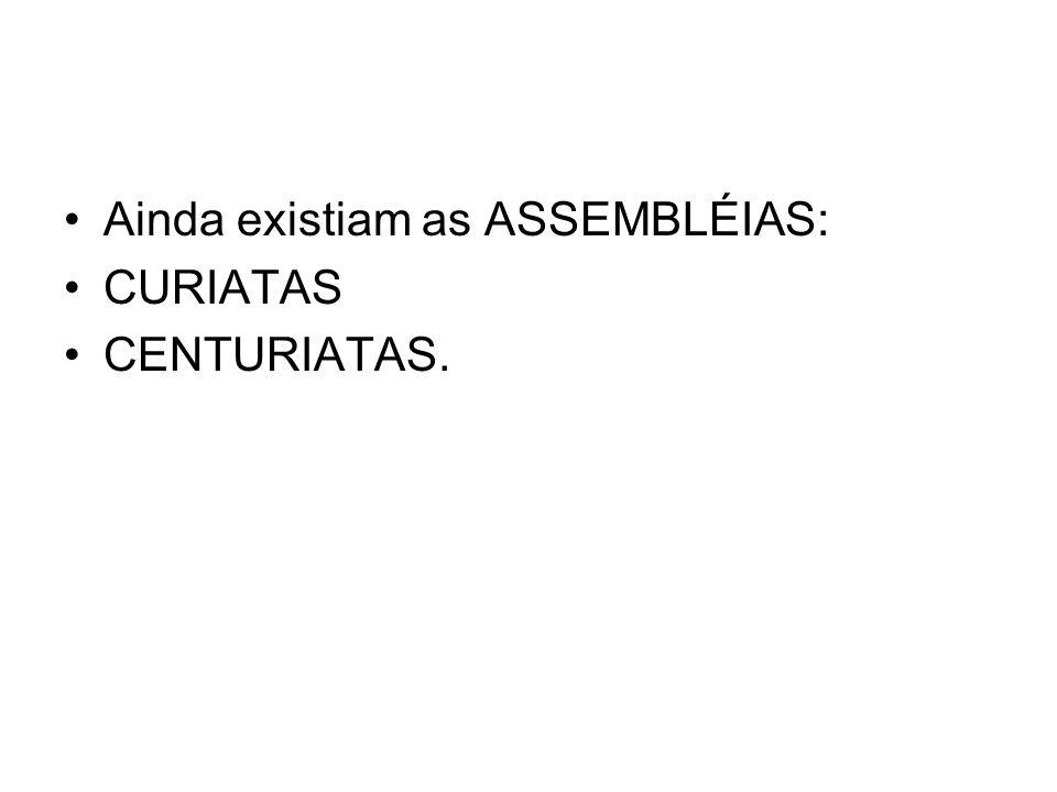 Ainda existiam as ASSEMBLÉIAS: CURIATAS CENTURIATAS.