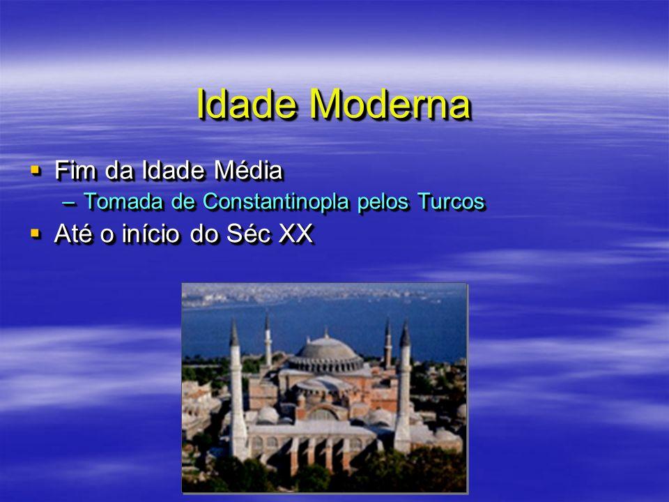 Idade Moderna Fim da Idade Média Fim da Idade Média –Tomada de Constantinopla pelos Turcos Até o início do Séc XX Até o início do Séc XX Fim da Idade
