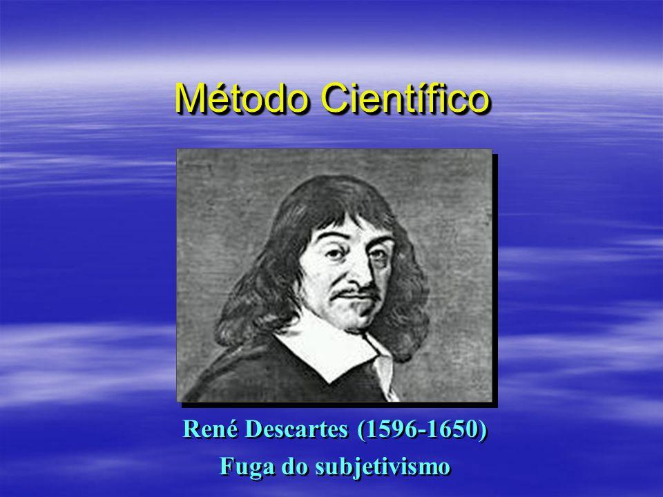 Método Científico René Descartes (1596-1650) Fuga do subjetivismo René Descartes (1596-1650) Fuga do subjetivismo