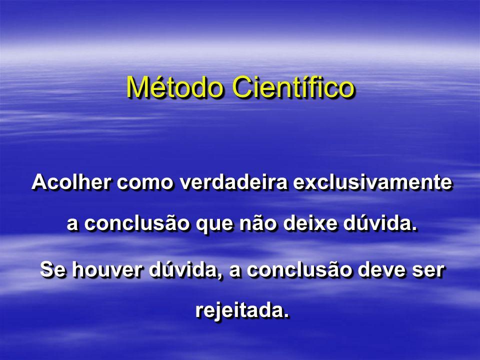 Método Científico Acolher como verdadeira exclusivamente a conclusão que não deixe dúvida. Se houver dúvida, a conclusão deve ser rejeitada. Acolher c