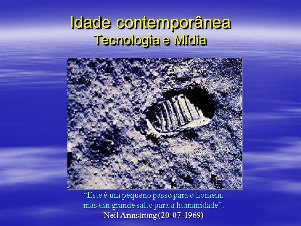 Idade contemporânea Tecnologia e Mídia Este é um pequeno passo para o homem, mas um grande salto para a humanidade. Neil Armstrong (20-07-1969)