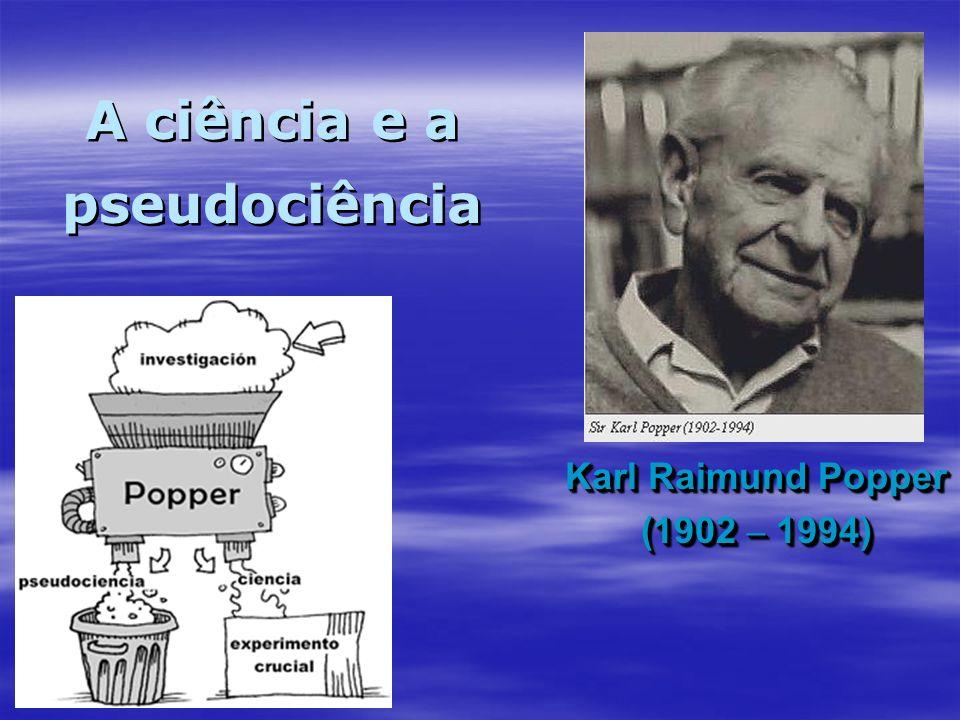 Karl Raimund Popper (1902 – 1994) Karl Raimund Popper (1902 – 1994) A ciência e a pseudociência