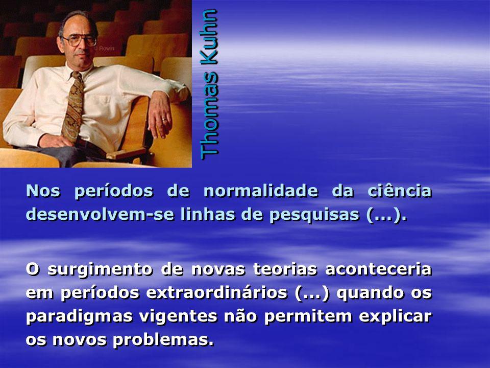 Thomas Kuhn Nos períodos de normalidade da ciência desenvolvem-se linhas de pesquisas (...). O surgimento de novas teorias aconteceria em períodos ext