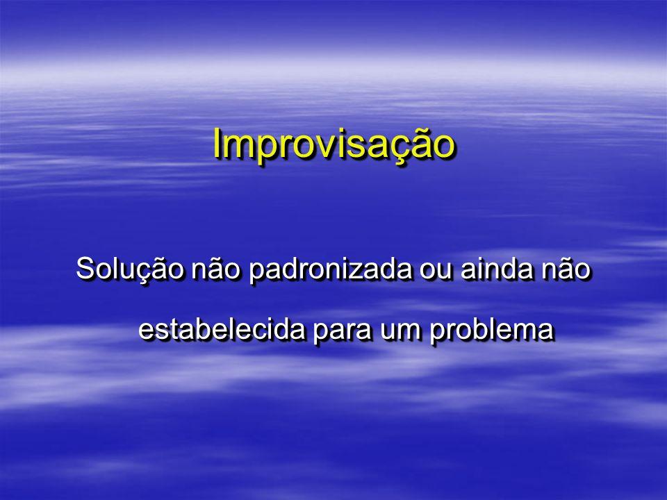 ImprovisaçãoImprovisação Solução não padronizada ou ainda não estabelecida para um problema