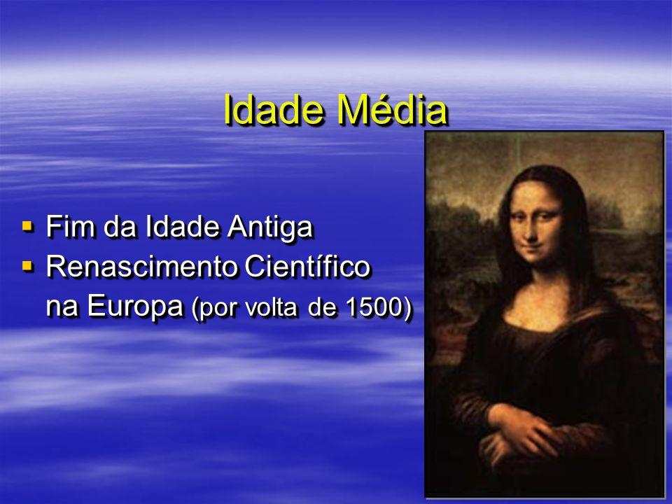 Idade Média Fim da Idade Antiga Fim da Idade Antiga Renascimento Científico Renascimento Científico na Europa (por volta de 1500) Fim da Idade Antiga