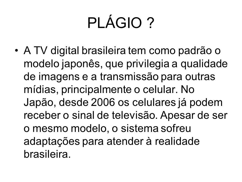 PLÁGIO ? A TV digital brasileira tem como padrão o modelo japonês, que privilegia a qualidade de imagens e a transmissão para outras mídias, principal
