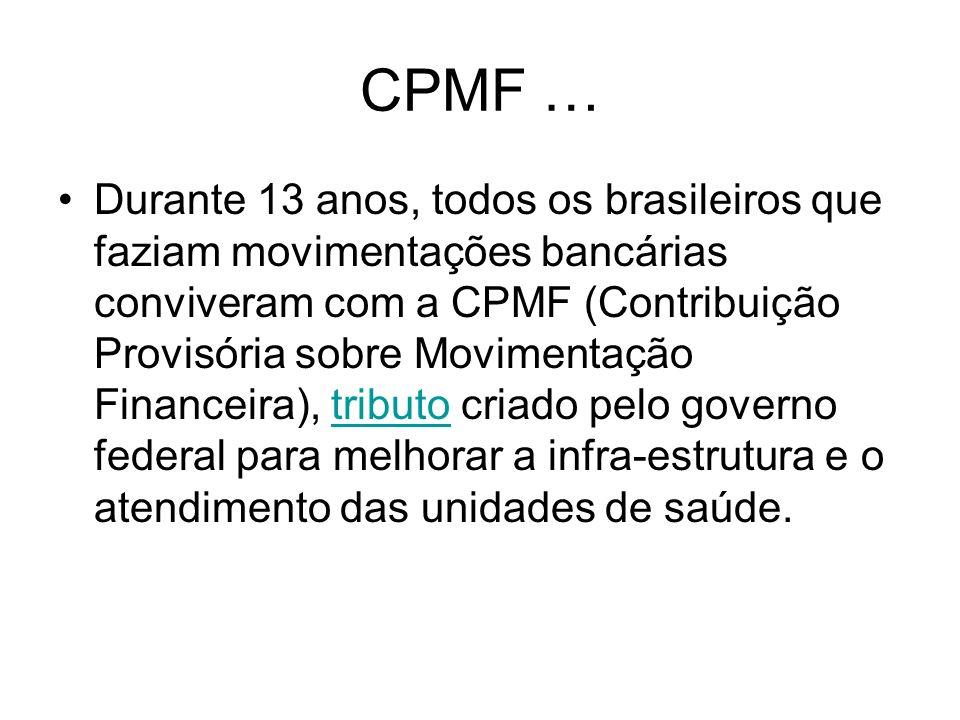 CPMF … Durante 13 anos, todos os brasileiros que faziam movimentações bancárias conviveram com a CPMF (Contribuição Provisória sobre Movimentação Fina