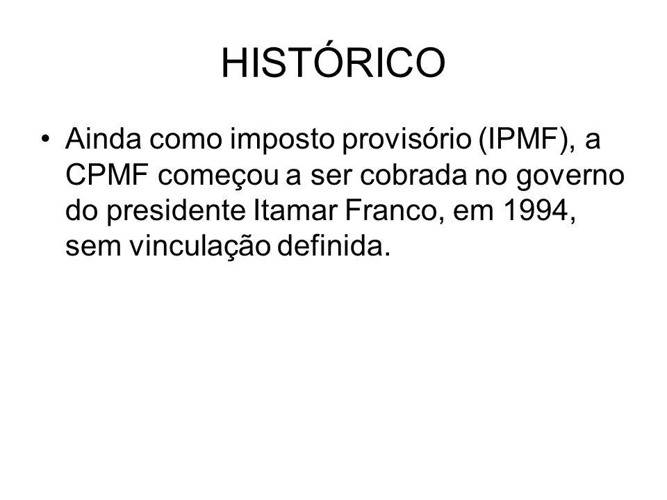 HISTÓRICO Ainda como imposto provisório (IPMF), a CPMF começou a ser cobrada no governo do presidente Itamar Franco, em 1994, sem vinculação definida.