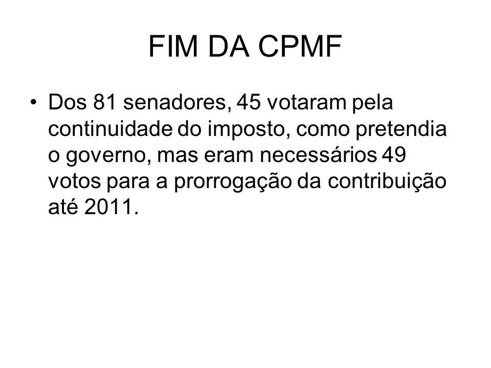 FIM DA CPMF Dos 81 senadores, 45 votaram pela continuidade do imposto, como pretendia o governo, mas eram necessários 49 votos para a prorrogação da c