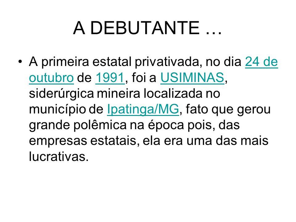 A DEBUTANTE … A primeira estatal privativada, no dia 24 de outubro de 1991, foi a USIMINAS, siderúrgica mineira localizada no município de Ipatinga/MG
