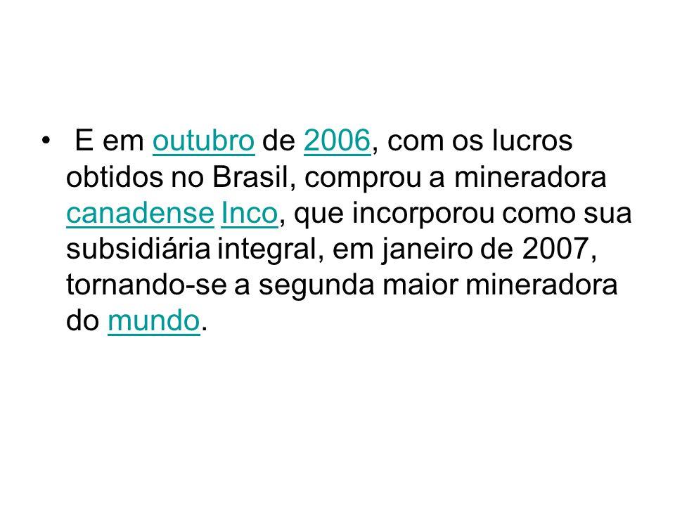 E em outubro de 2006, com os lucros obtidos no Brasil, comprou a mineradora canadense Inco, que incorporou como sua subsidiária integral, em janeiro d