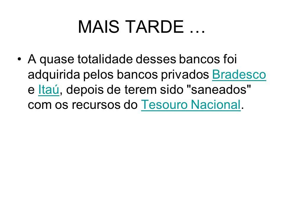 MAIS TARDE … A quase totalidade desses bancos foi adquirida pelos bancos privados Bradesco e Itaú, depois de terem sido