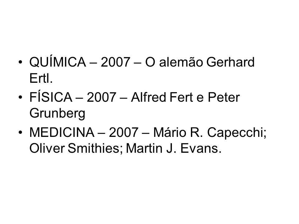 QUÍMICA – 2007 – O alemão Gerhard Ertl. FÍSICA – 2007 – Alfred Fert e Peter Grunberg MEDICINA – 2007 – Mário R. Capecchi; Oliver Smithies; Martin J. E