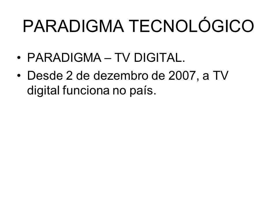 PARADIGMA TECNOLÓGICO PARADIGMA – TV DIGITAL. Desde 2 de dezembro de 2007, a TV digital funciona no país.