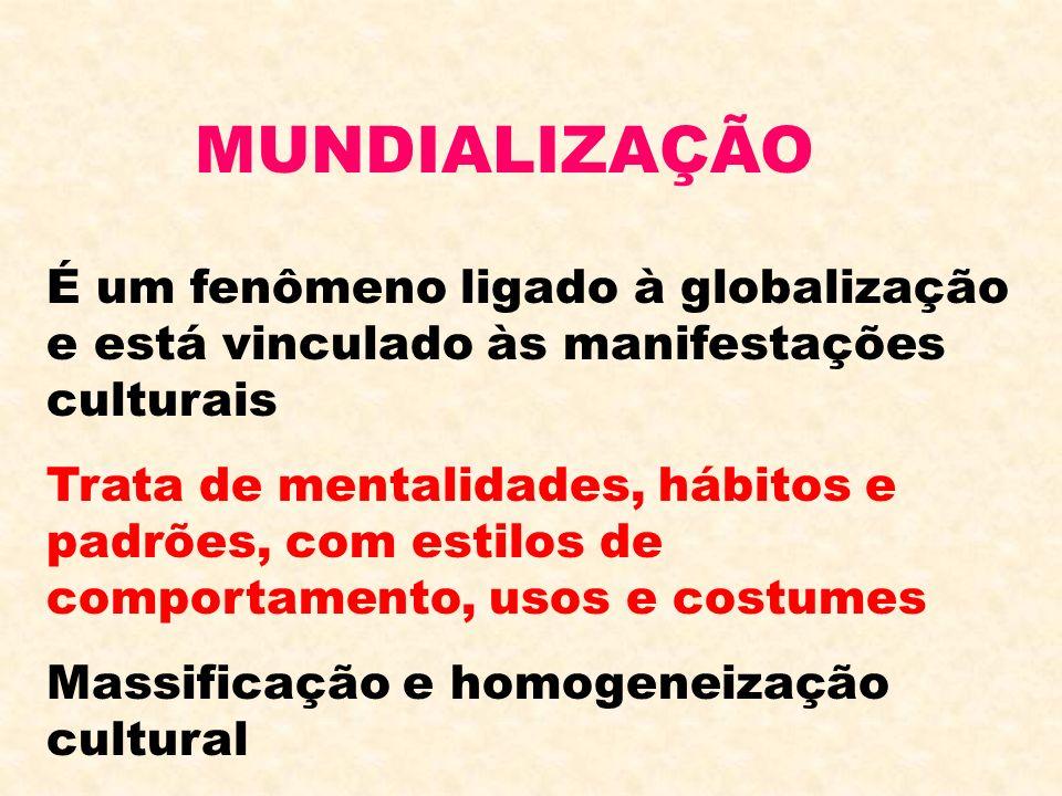 MUNDIALIZAÇÃO É um fenômeno ligado à globalização e está vinculado às manifestações culturais Trata de mentalidades, hábitos e padrões, com estilos de