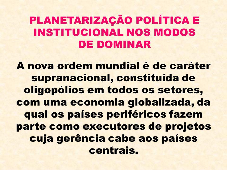 PLANETARIZAÇÃO POLÍTICA E INSTITUCIONAL NOS MODOS DE DOMINAR A nova ordem mundial é de caráter supranacional, constituída de oligopólios em todos os s