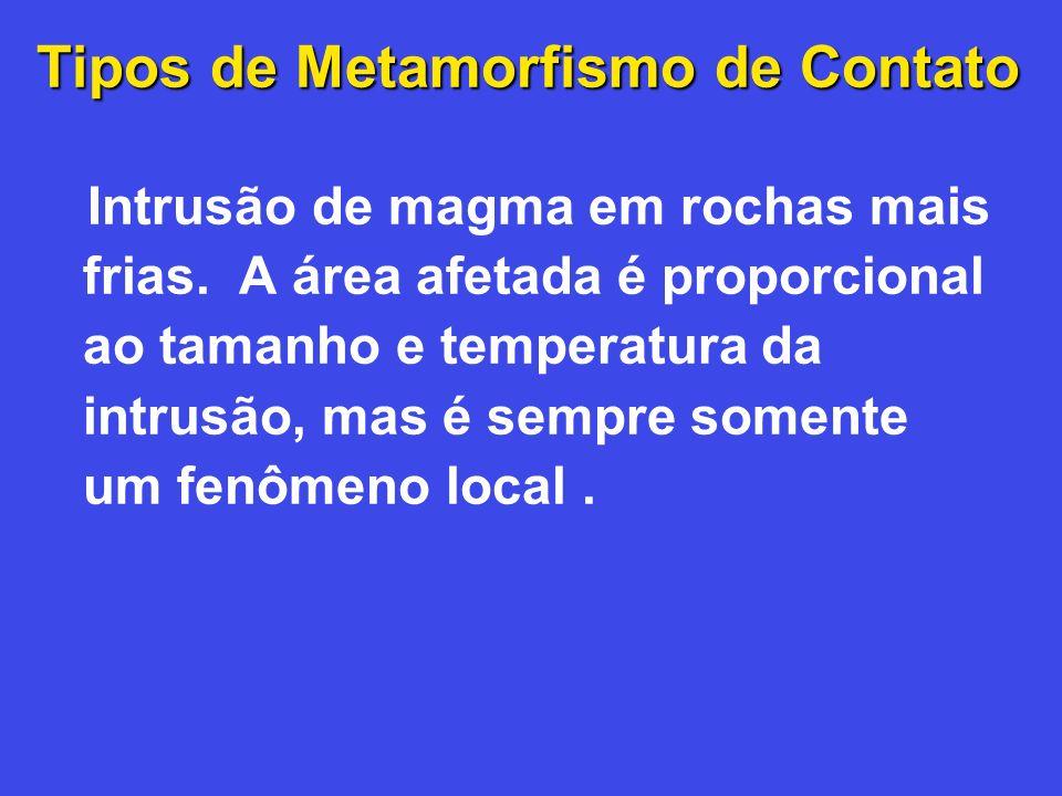 Tipos de Metamorfismo de Contato Intrusão de magma em rochas mais frias. A área afetada é proporcional ao tamanho e temperatura da intrusão, mas é sem