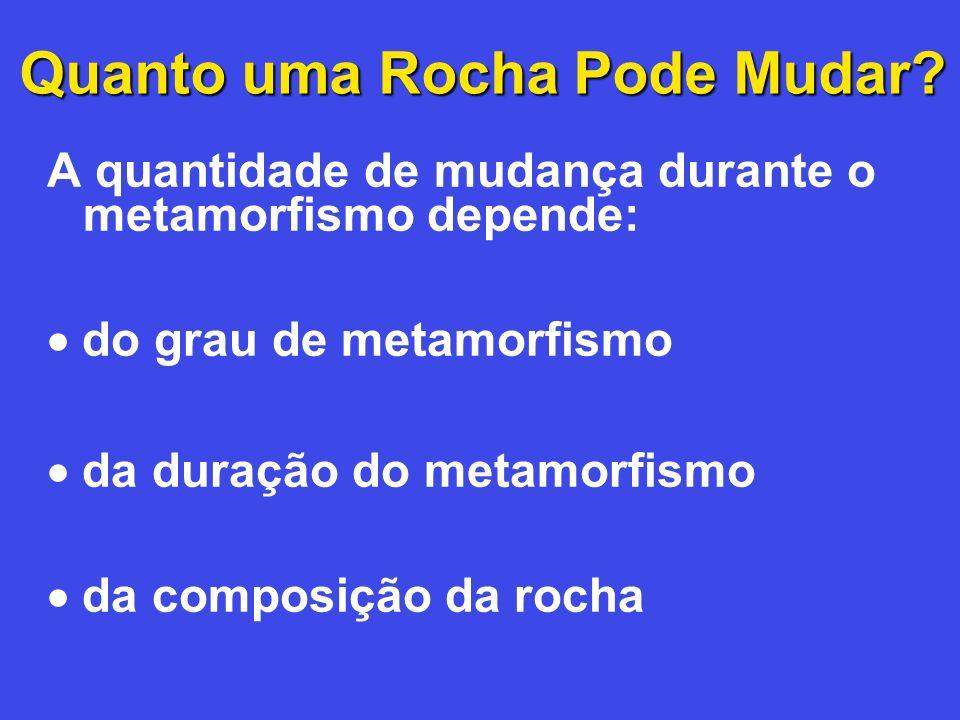 Quanto uma Rocha Pode Mudar? A quantidade de mudança durante o metamorfismo depende: do grau de metamorfismo da duração do metamorfismo da composição