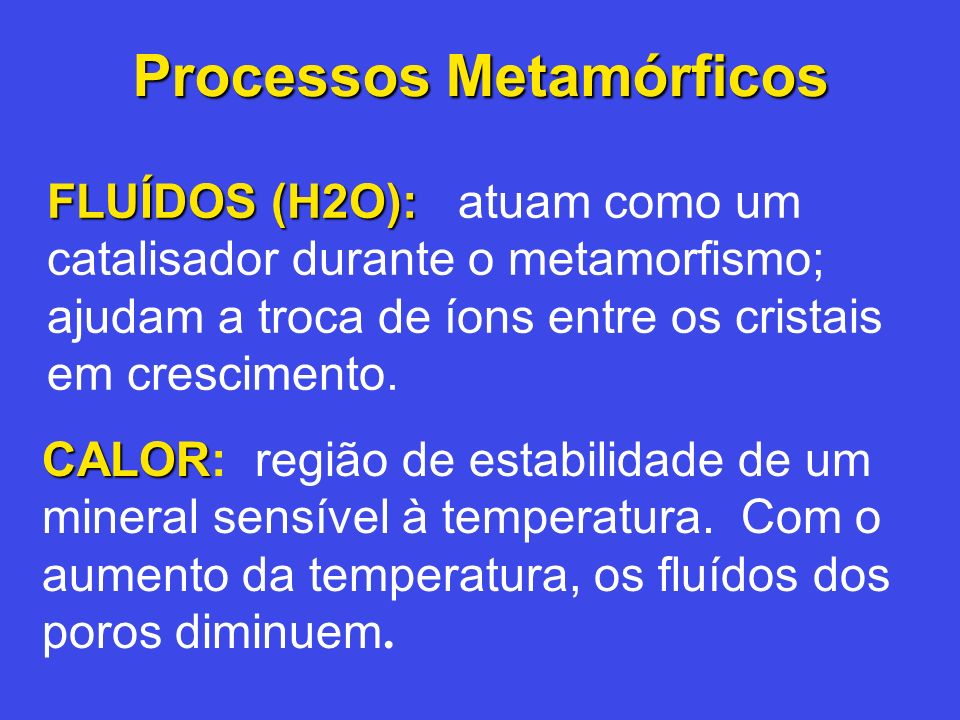 Processos Metamórficos FLUÍDOS (H2O): FLUÍDOS (H2O): atuam como um catalisador durante o metamorfismo; ajudam a troca de íons entre os cristais em cre
