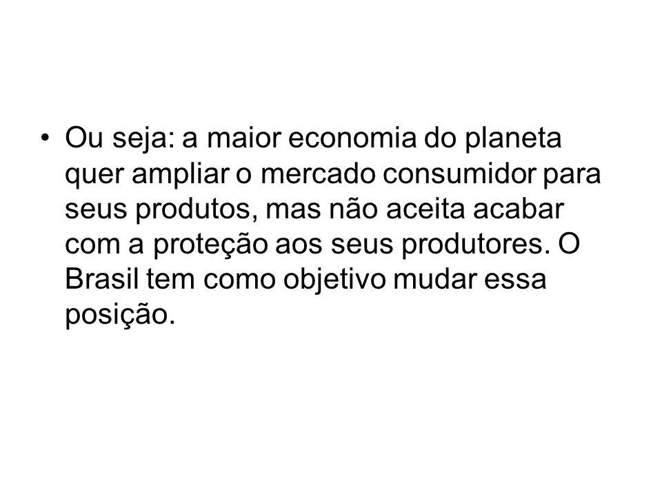 Ou seja: a maior economia do planeta quer ampliar o mercado consumidor para seus produtos, mas não aceita acabar com a proteção aos seus produtores. O