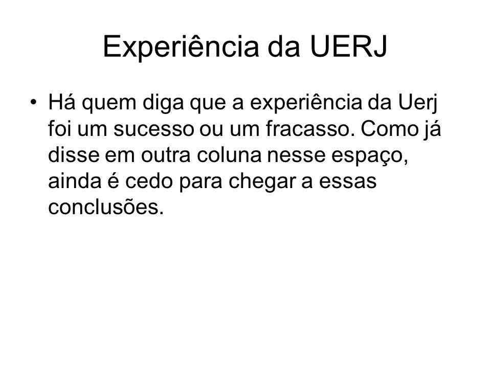 Experiência da UERJ Há quem diga que a experiência da Uerj foi um sucesso ou um fracasso. Como já disse em outra coluna nesse espaço, ainda é cedo par