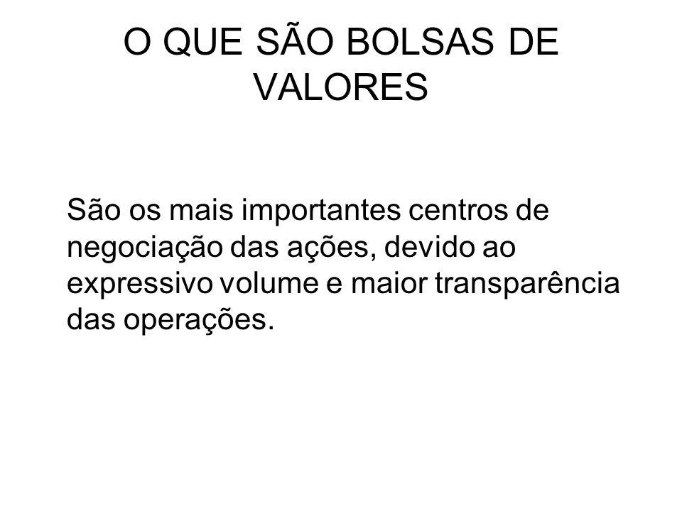 O QUE SÃO BOLSAS DE VALORES São os mais importantes centros de negociação das ações, devido ao expressivo volume e maior transparência das operações.