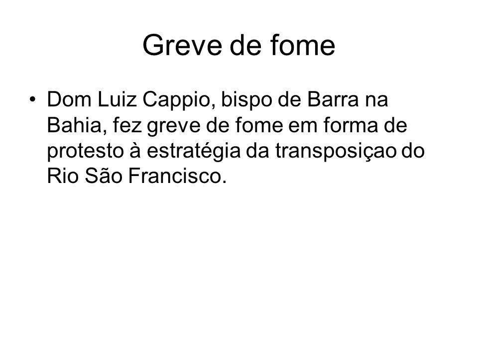 Greve de fome Dom Luiz Cappio, bispo de Barra na Bahia, fez greve de fome em forma de protesto à estratégia da transposiçao do Rio São Francisco.