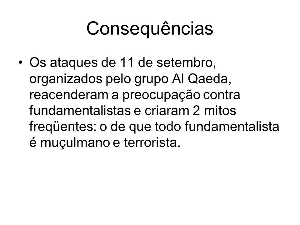 Consequências Os ataques de 11 de setembro, organizados pelo grupo Al Qaeda, reacenderam a preocupação contra fundamentalistas e criaram 2 mitos freqü