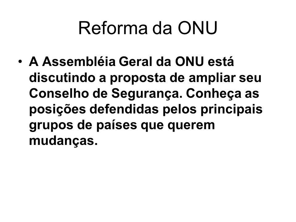 Reforma da ONU A Assembléia Geral da ONU está discutindo a proposta de ampliar seu Conselho de Segurança. Conheça as posições defendidas pelos princip