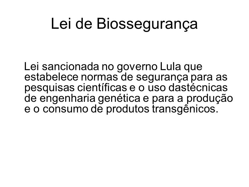 Lei de Biossegurança Lei sancionada no governo Lula que estabelece normas de segurança para as pesquisas científicas e o uso dastécnicas de engenharia