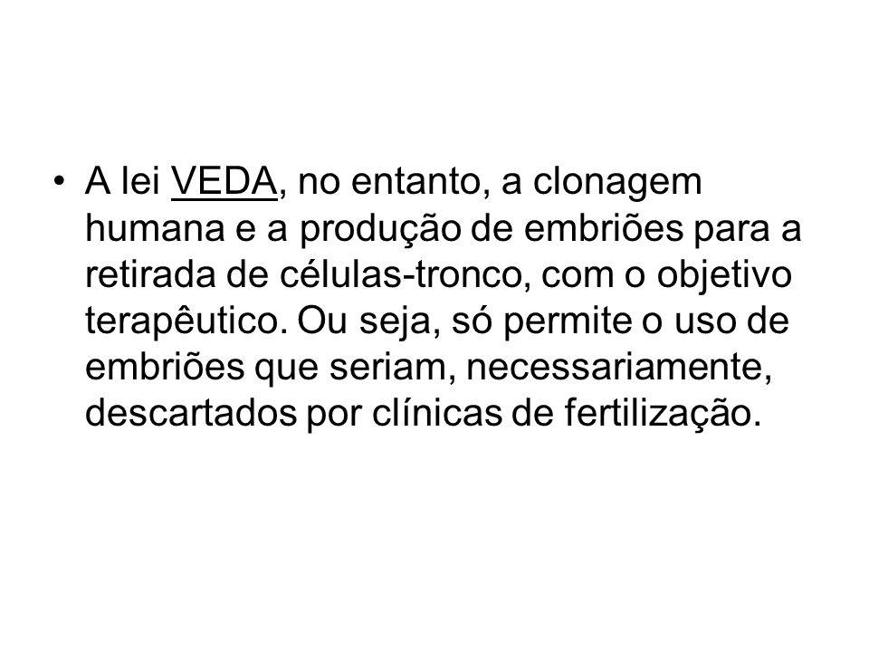 A lei VEDA, no entanto, a clonagem humana e a produção de embriões para a retirada de células-tronco, com o objetivo terapêutico. Ou seja, só permite