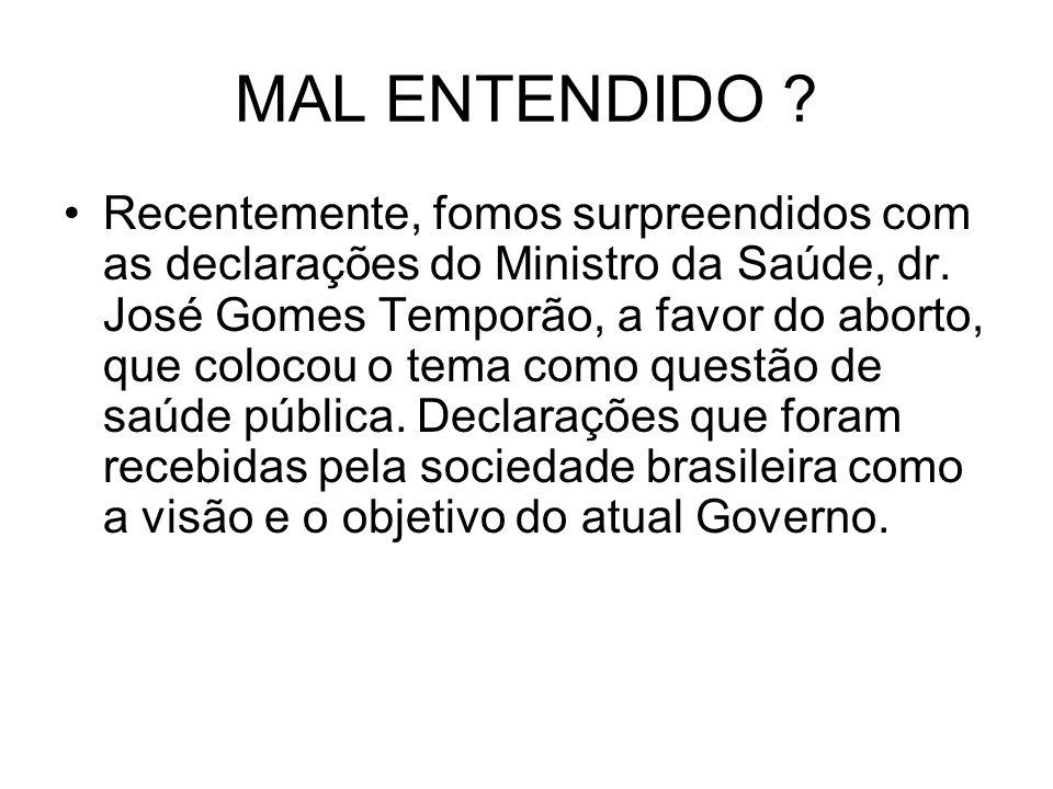 MAL ENTENDIDO ? Recentemente, fomos surpreendidos com as declarações do Ministro da Saúde, dr. José Gomes Temporão, a favor do aborto, que colocou o t