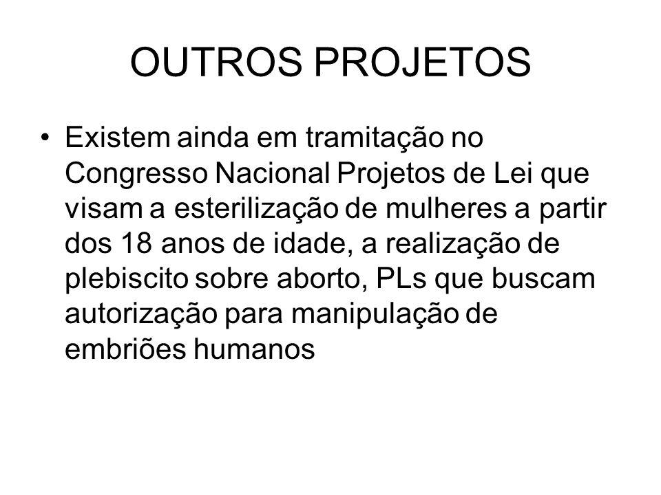 OUTROS PROJETOS Existem ainda em tramitação no Congresso Nacional Projetos de Lei que visam a esterilização de mulheres a partir dos 18 anos de idade,