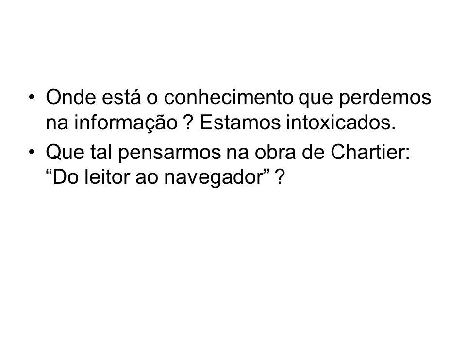 Onde está o conhecimento que perdemos na informação ? Estamos intoxicados. Que tal pensarmos na obra de Chartier: Do leitor ao navegador ?