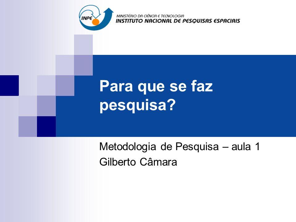 Para que se faz pesquisa? Metodologia de Pesquisa – aula 1 Gilberto Câmara