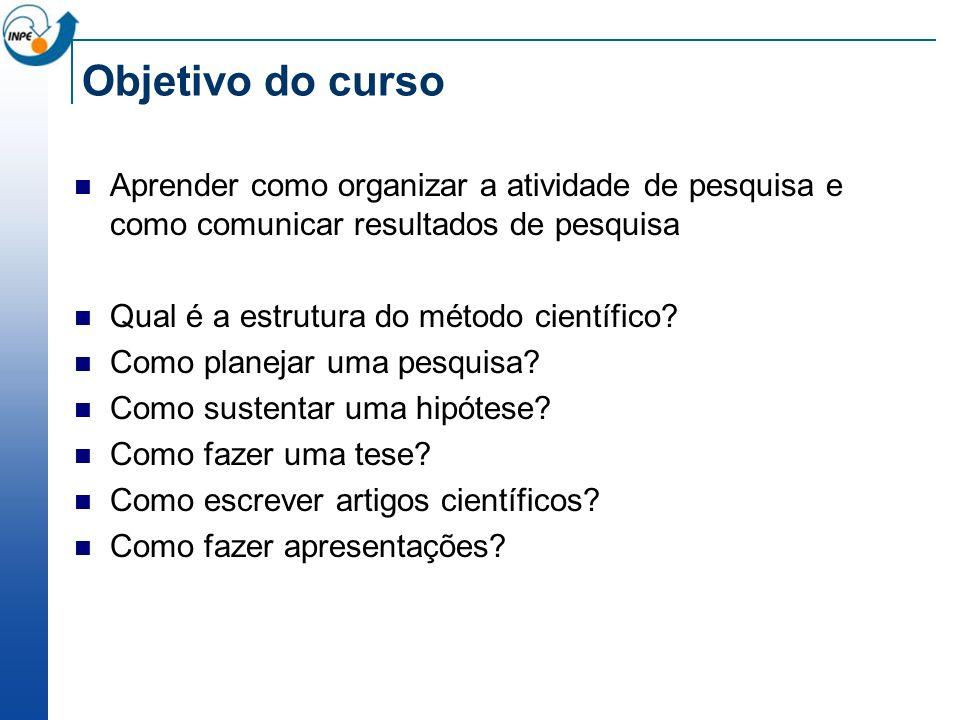 Objetivo do curso Aprender como organizar a atividade de pesquisa e como comunicar resultados de pesquisa Qual é a estrutura do método científico? Com