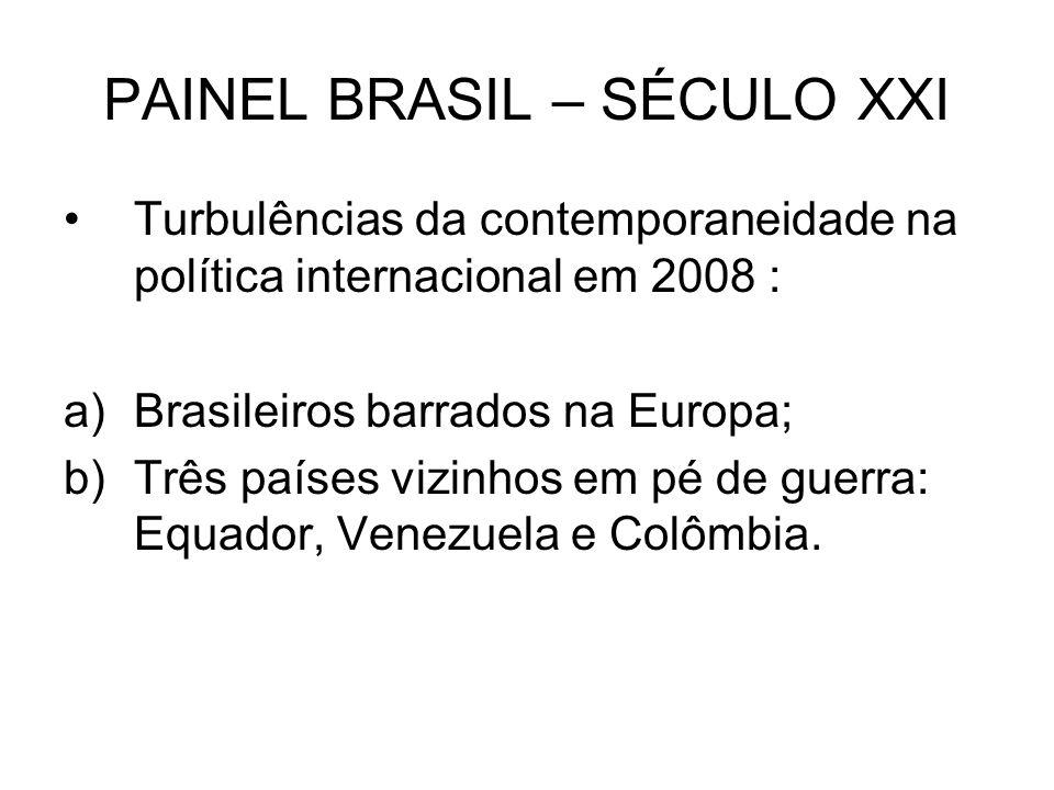 PAINEL BRASIL – SÉCULO XXI Turbulências da contemporaneidade na política internacional em 2008 : a)Brasileiros barrados na Europa; b)Três países vizin
