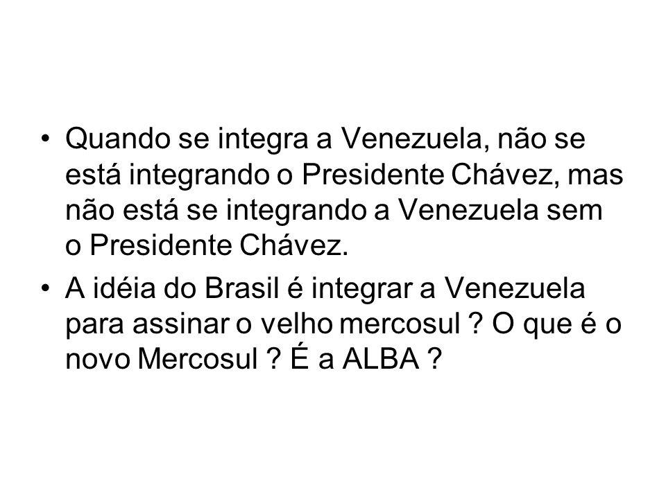 Quando se integra a Venezuela, não se está integrando o Presidente Chávez, mas não está se integrando a Venezuela sem o Presidente Chávez. A idéia do