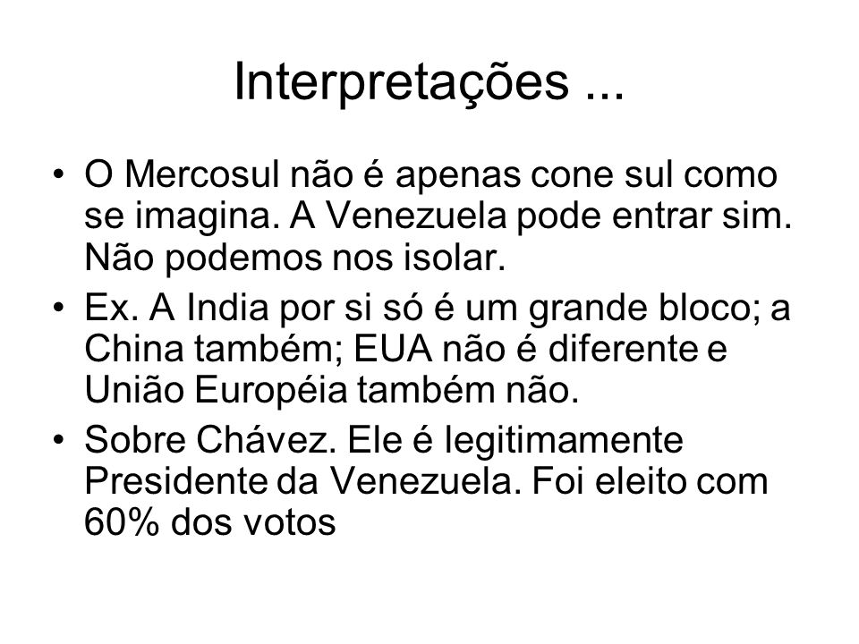 Interpretações... O Mercosul não é apenas cone sul como se imagina. A Venezuela pode entrar sim. Não podemos nos isolar. Ex. A India por si só é um gr
