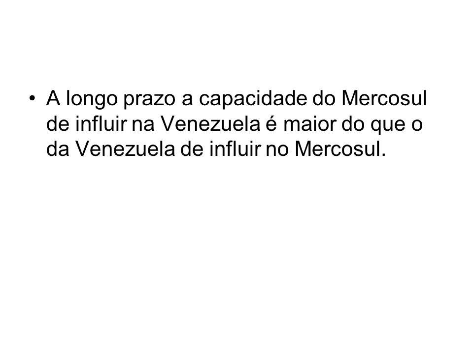 A longo prazo a capacidade do Mercosul de influir na Venezuela é maior do que o da Venezuela de influir no Mercosul.