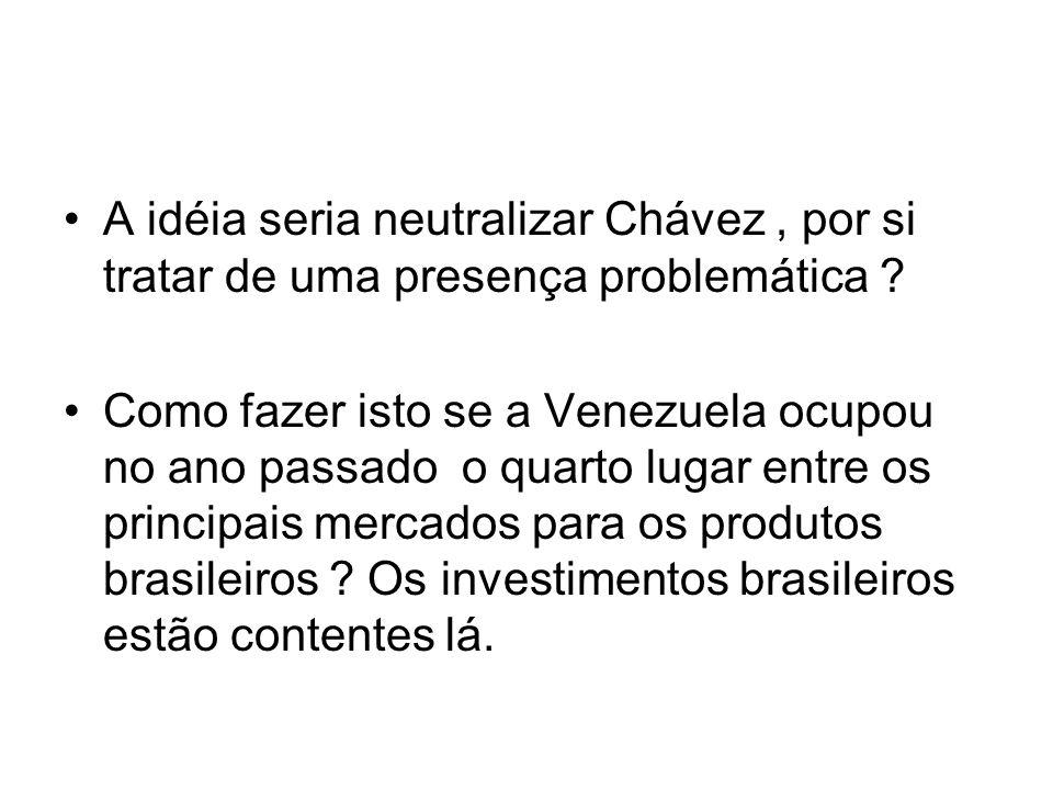 A idéia seria neutralizar Chávez, por si tratar de uma presença problemática ? Como fazer isto se a Venezuela ocupou no ano passado o quarto lugar ent